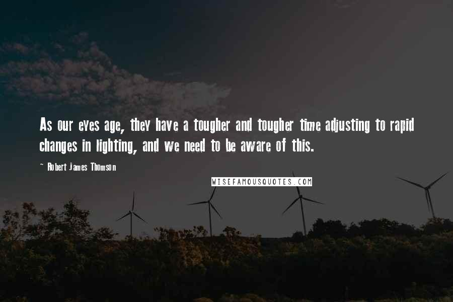 Robert James Thomson quotes: As our eyes age, they have a tougher and tougher time adjusting to rapid changes in lighting, and we need to be aware of this.