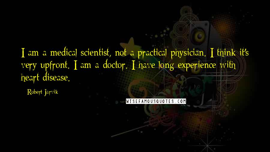 Robert Jarvik quotes: I am a medical scientist, not a practical physician. I think it's very upfront. I am a doctor. I have long experience with heart disease.