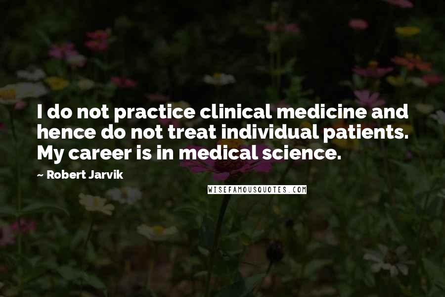 Robert Jarvik quotes: I do not practice clinical medicine and hence do not treat individual patients. My career is in medical science.