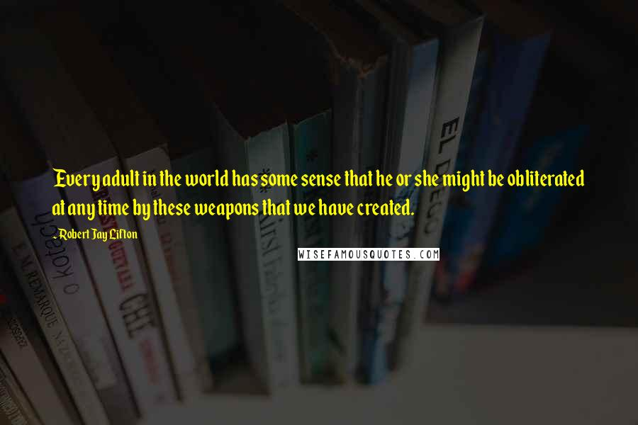 Robert Jay Lifton quotes: Every adult in the world has some sense that he or she might be obliterated at any time by these weapons that we have created.