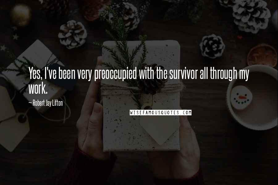 Robert Jay Lifton quotes: Yes, I've been very preoccupied with the survivor all through my work.