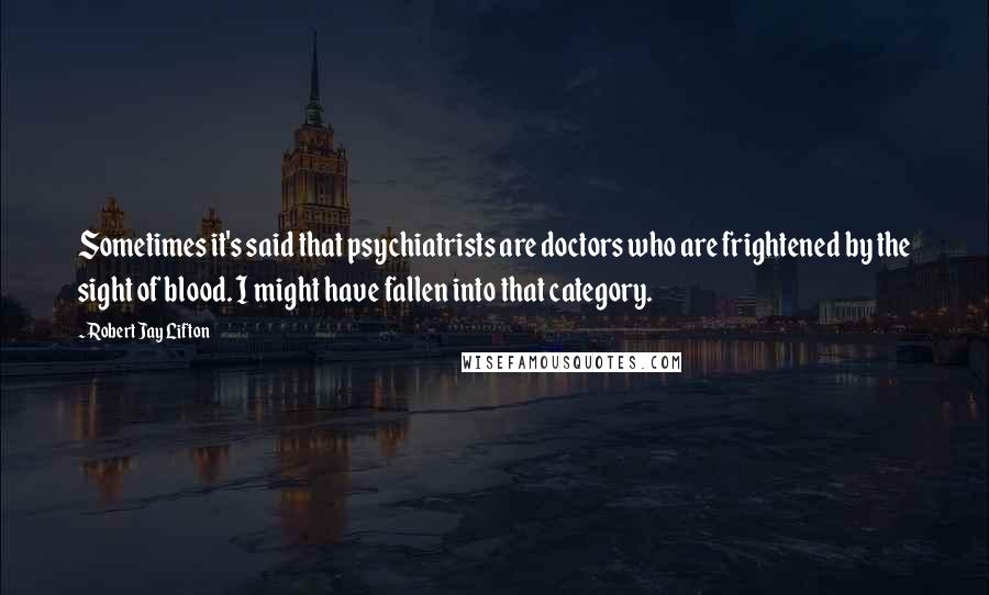 Robert Jay Lifton quotes: Sometimes it's said that psychiatrists are doctors who are frightened by the sight of blood. I might have fallen into that category.