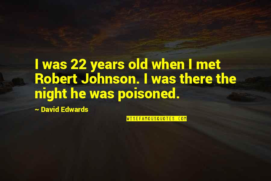 Robert Johnson Quotes By David Edwards: I was 22 years old when I met