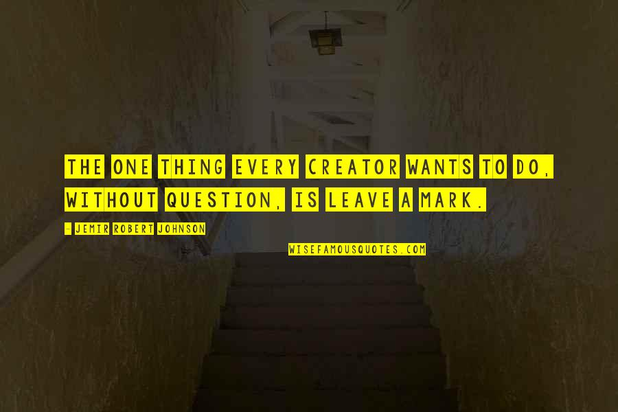 Robert Johnson Quotes By Jemir Robert Johnson: The one thing every creator wants to do,