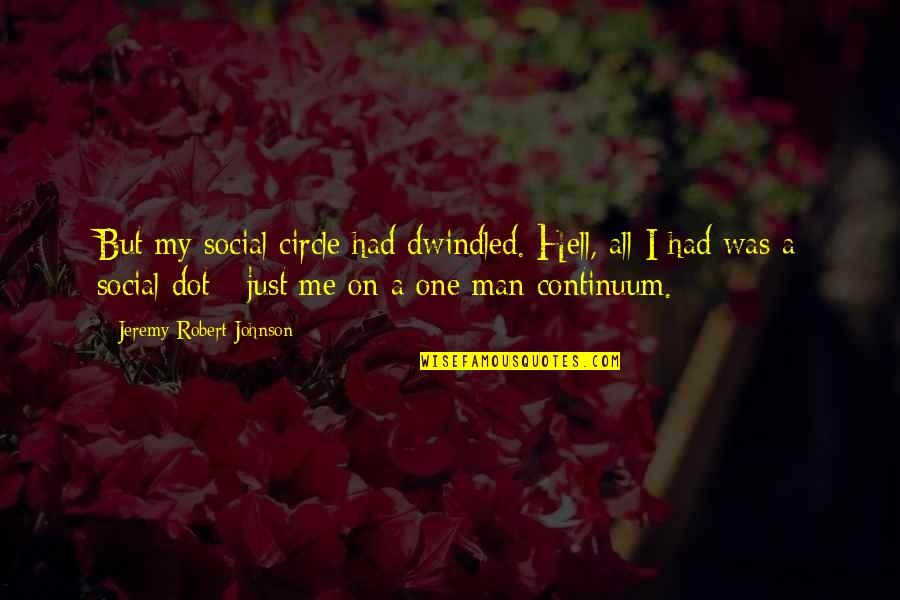 Robert Johnson Quotes By Jeremy Robert Johnson: But my social circle had dwindled. Hell, all