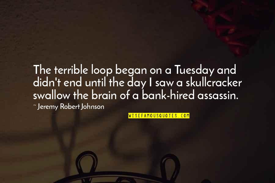 Robert Johnson Quotes By Jeremy Robert Johnson: The terrible loop began on a Tuesday and