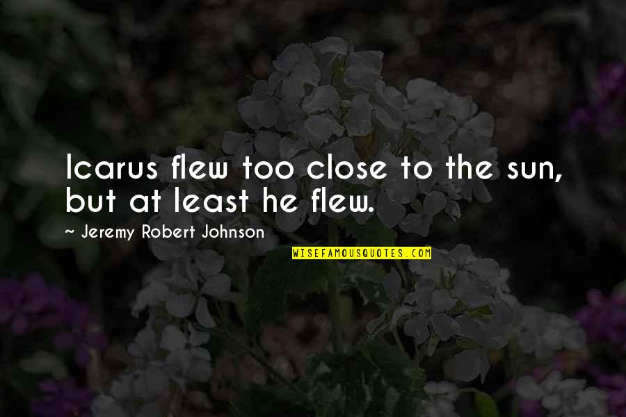 Robert Johnson Quotes By Jeremy Robert Johnson: Icarus flew too close to the sun, but