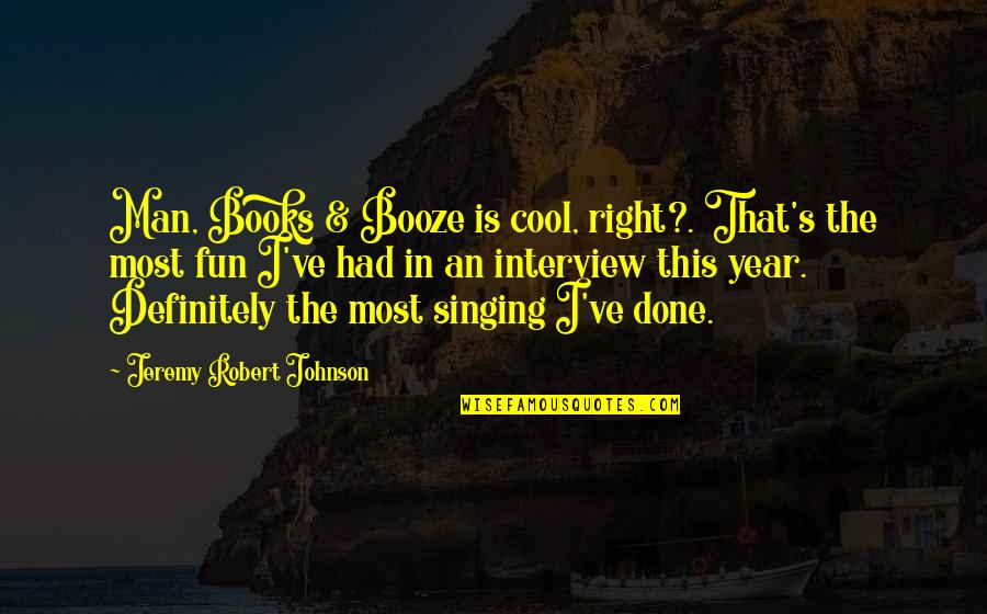 Robert Johnson Quotes By Jeremy Robert Johnson: Man, Books & Booze is cool, right?. That's
