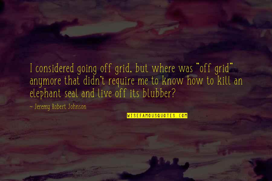 Robert Johnson Quotes By Jeremy Robert Johnson: I considered going off grid, but where was