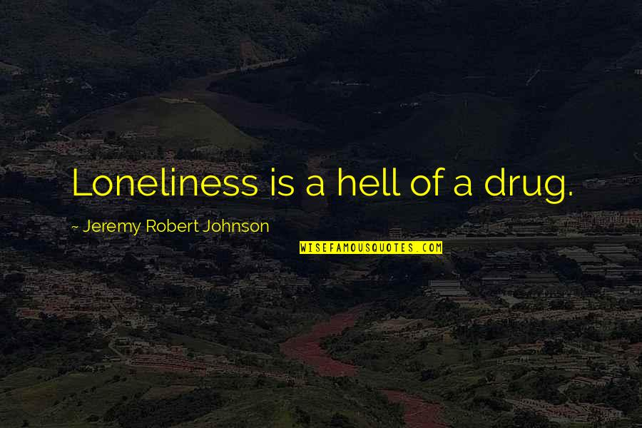 Robert Johnson Quotes By Jeremy Robert Johnson: Loneliness is a hell of a drug.
