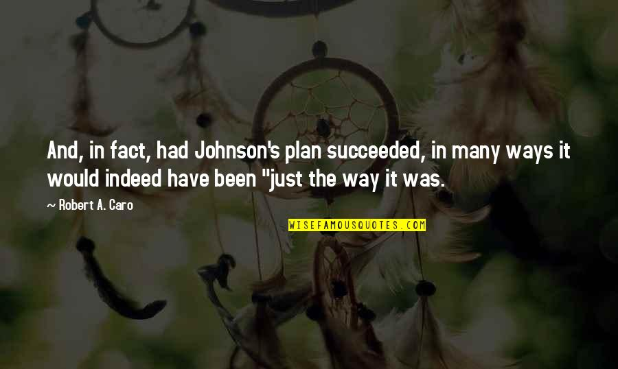 Robert Johnson Quotes By Robert A. Caro: And, in fact, had Johnson's plan succeeded, in