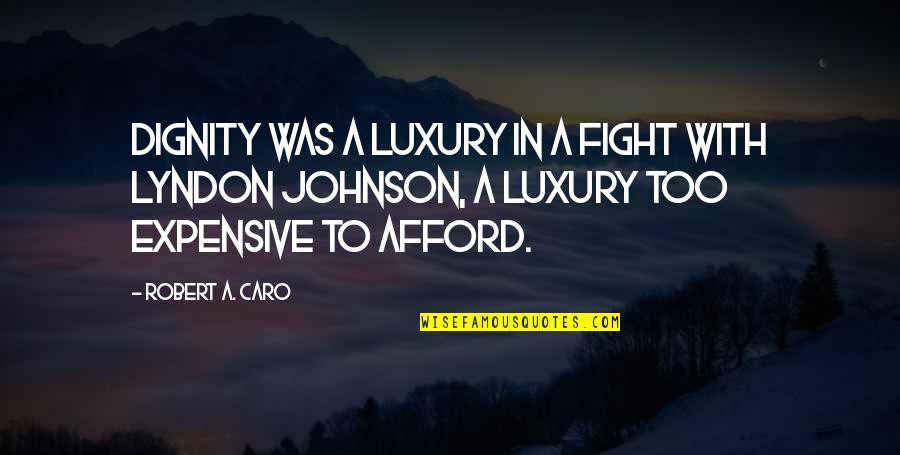 Robert Johnson Quotes By Robert A. Caro: Dignity was a luxury in a fight with