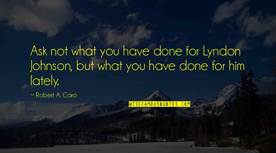 Robert Johnson Quotes By Robert A. Caro: Ask not what you have done for Lyndon