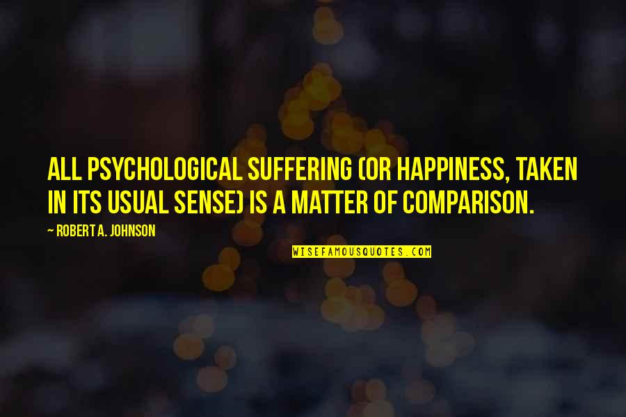 Robert Johnson Quotes By Robert A. Johnson: All psychological suffering (or happiness, taken in its