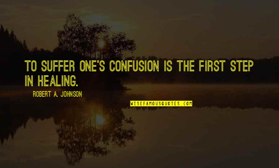 Robert Johnson Quotes By Robert A. Johnson: To suffer one's confusion is the first step