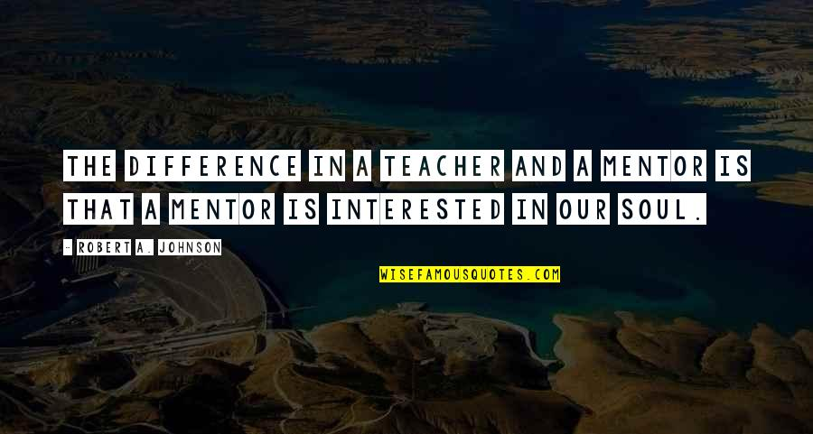 Robert Johnson Quotes By Robert A. Johnson: The difference in a teacher and a mentor