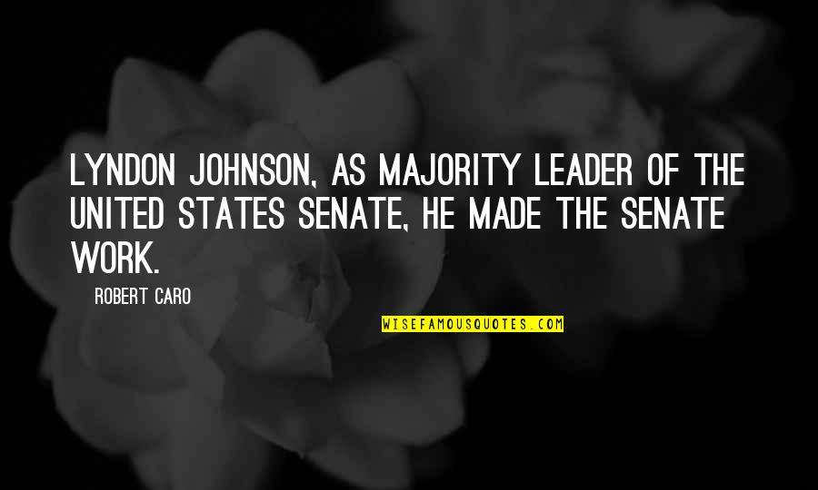 Robert Johnson Quotes By Robert Caro: Lyndon Johnson, as majority leader of the United