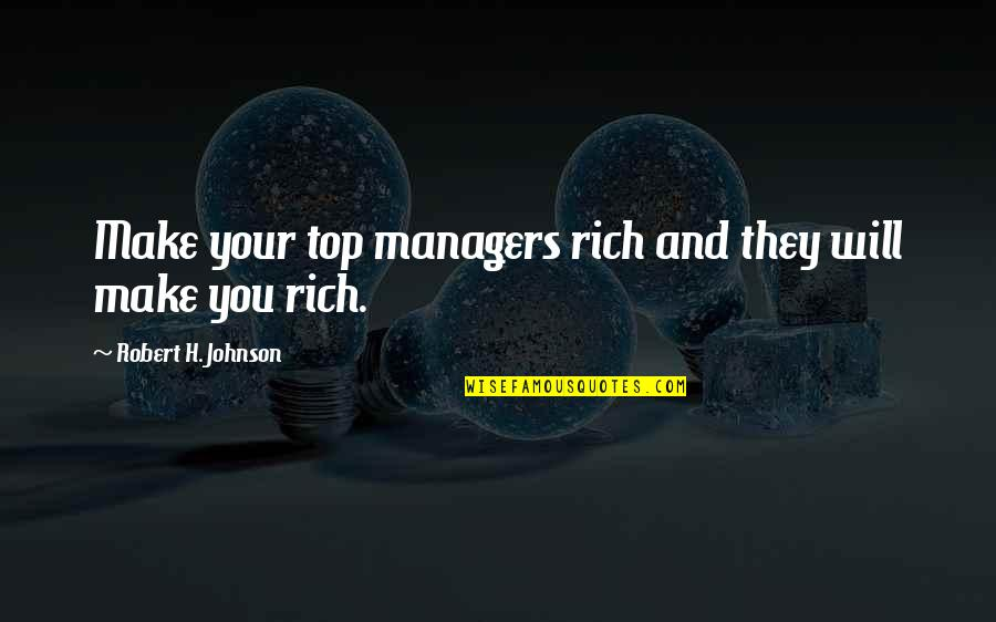 Robert Johnson Quotes By Robert H. Johnson: Make your top managers rich and they will
