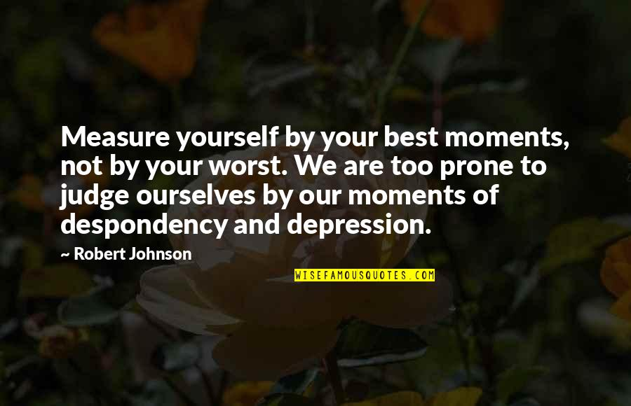 Robert Johnson Quotes By Robert Johnson: Measure yourself by your best moments, not by