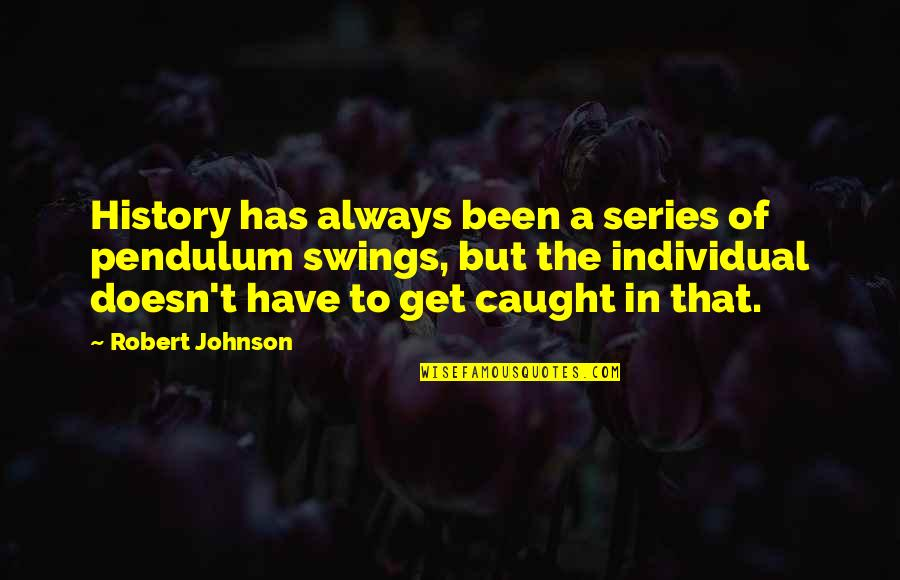 Robert Johnson Quotes By Robert Johnson: History has always been a series of pendulum
