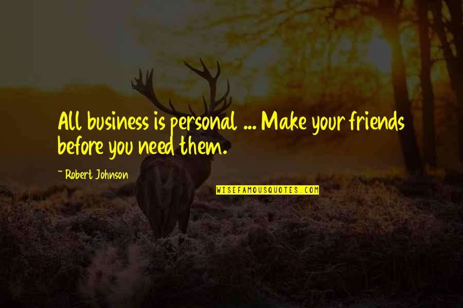 Robert Johnson Quotes By Robert Johnson: All business is personal ... Make your friends
