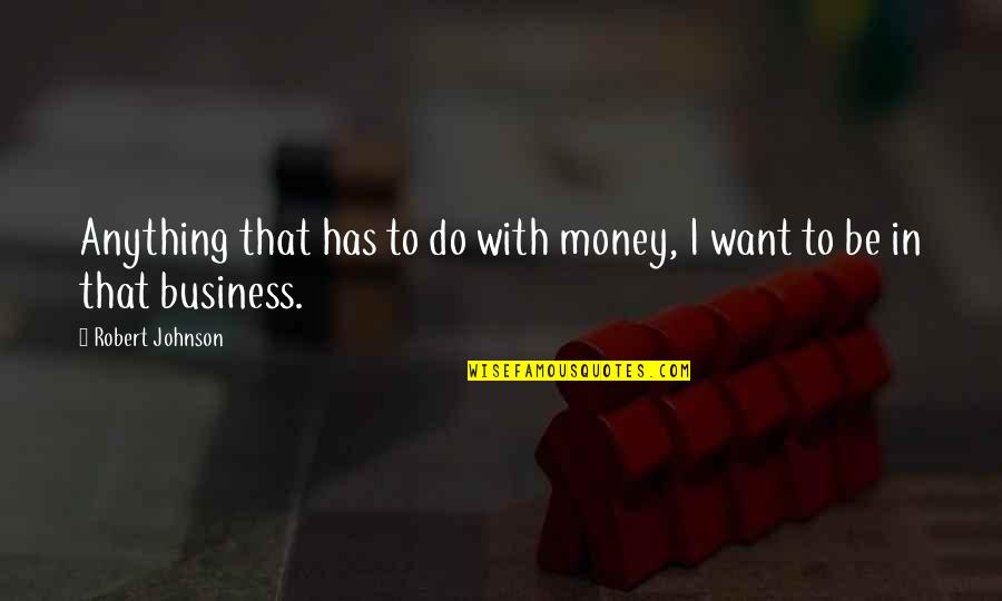 Robert Johnson Quotes By Robert Johnson: Anything that has to do with money, I