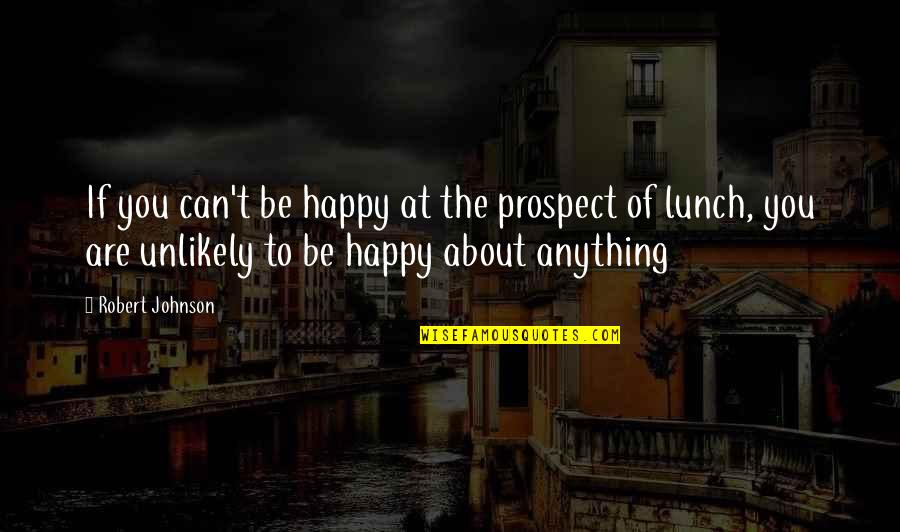 Robert Johnson Quotes By Robert Johnson: If you can't be happy at the prospect