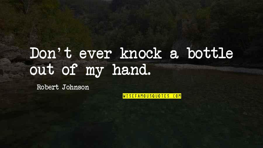 Robert Johnson Quotes By Robert Johnson: Don't ever knock a bottle out of my