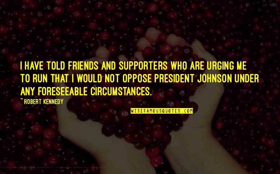 Robert Johnson Quotes By Robert Kennedy: I have told friends and supporters who are