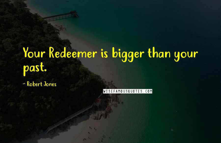 Robert Jones quotes: Your Redeemer is bigger than your past.