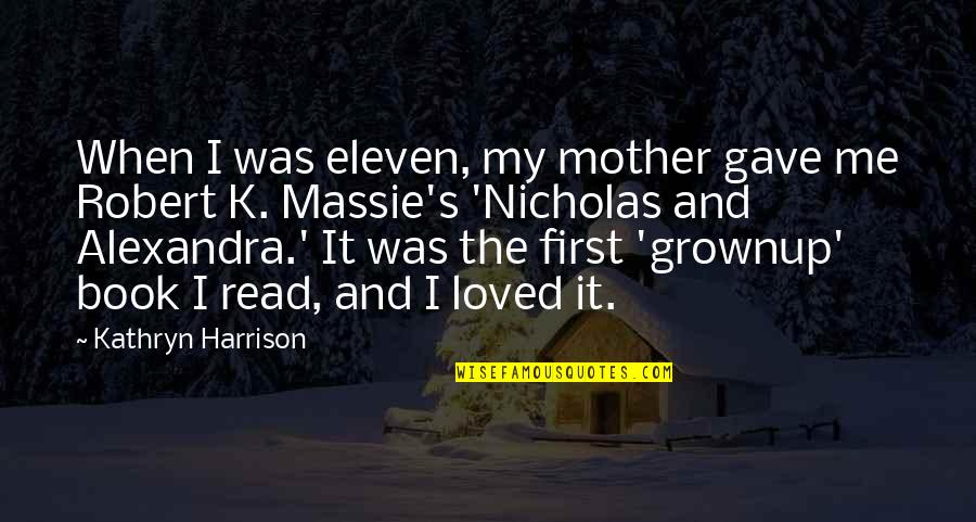Robert K Massie Quotes By Kathryn Harrison: When I was eleven, my mother gave me