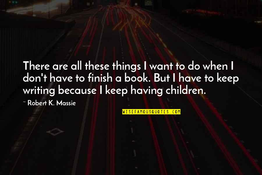 Robert K Massie Quotes By Robert K. Massie: There are all these things I want to