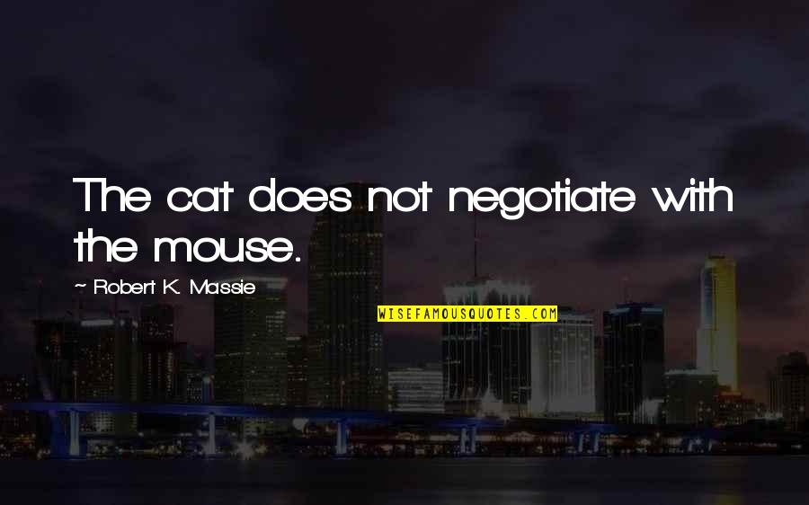 Robert K Massie Quotes By Robert K. Massie: The cat does not negotiate with the mouse.