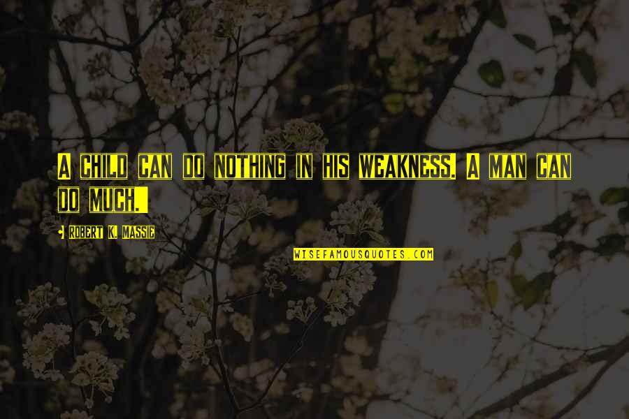 Robert K Massie Quotes By Robert K. Massie: A child can do nothing in his weakness.