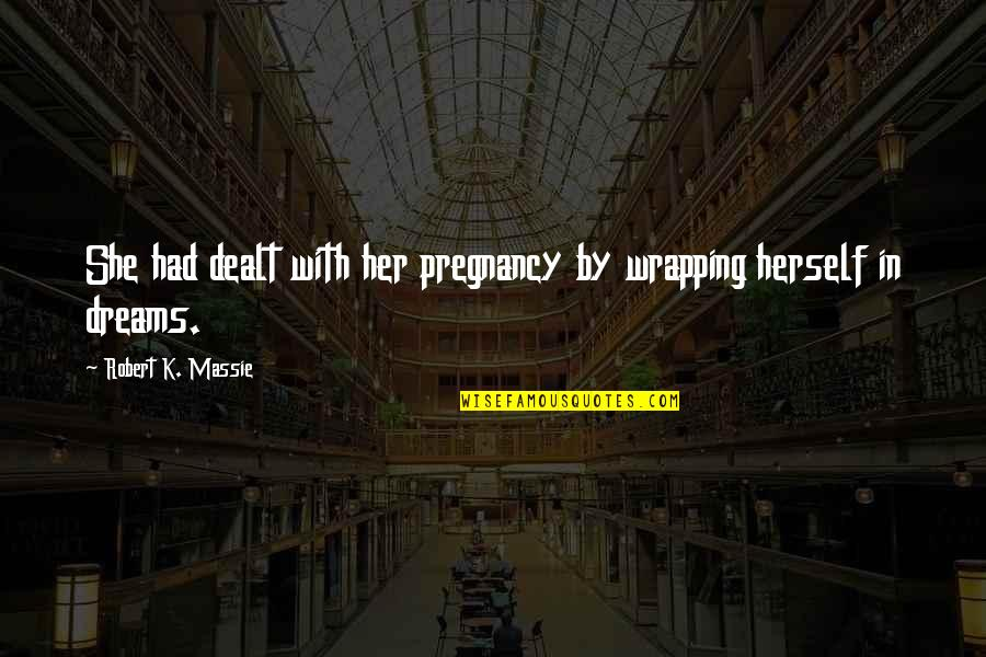 Robert K Massie Quotes By Robert K. Massie: She had dealt with her pregnancy by wrapping