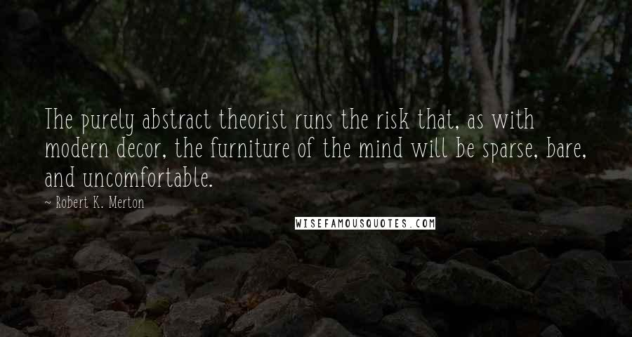 Robert K. Merton quotes: The purely abstract theorist runs the risk that, as with modern decor, the furniture of the mind will be sparse, bare, and uncomfortable.