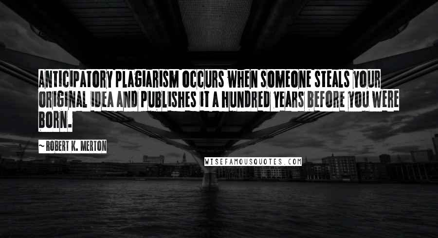 Robert K. Merton quotes: Anticipatory plagiarism occurs when someone steals your original idea and publishes it a hundred years before you were born.