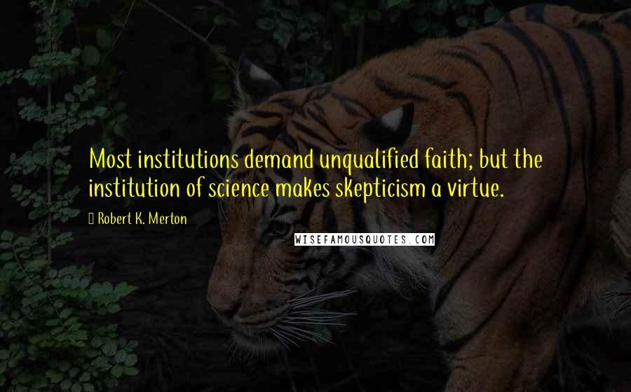 Robert K. Merton quotes: Most institutions demand unqualified faith; but the institution of science makes skepticism a virtue.