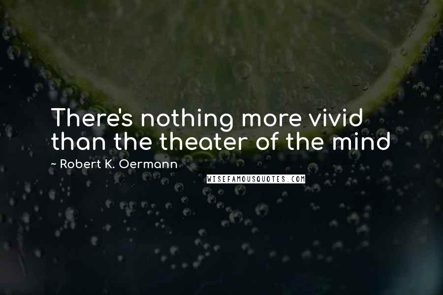 Robert K. Oermann quotes: There's nothing more vivid than the theater of the mind