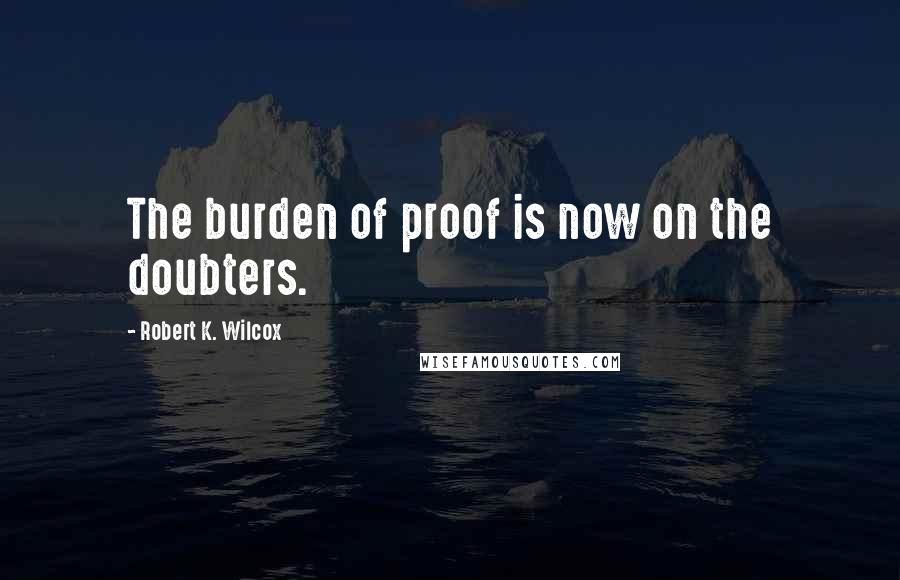 Robert K. Wilcox quotes: The burden of proof is now on the doubters.
