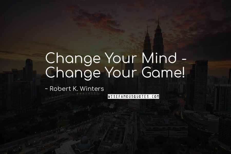 Robert K. Winters quotes: Change Your Mind - Change Your Game!