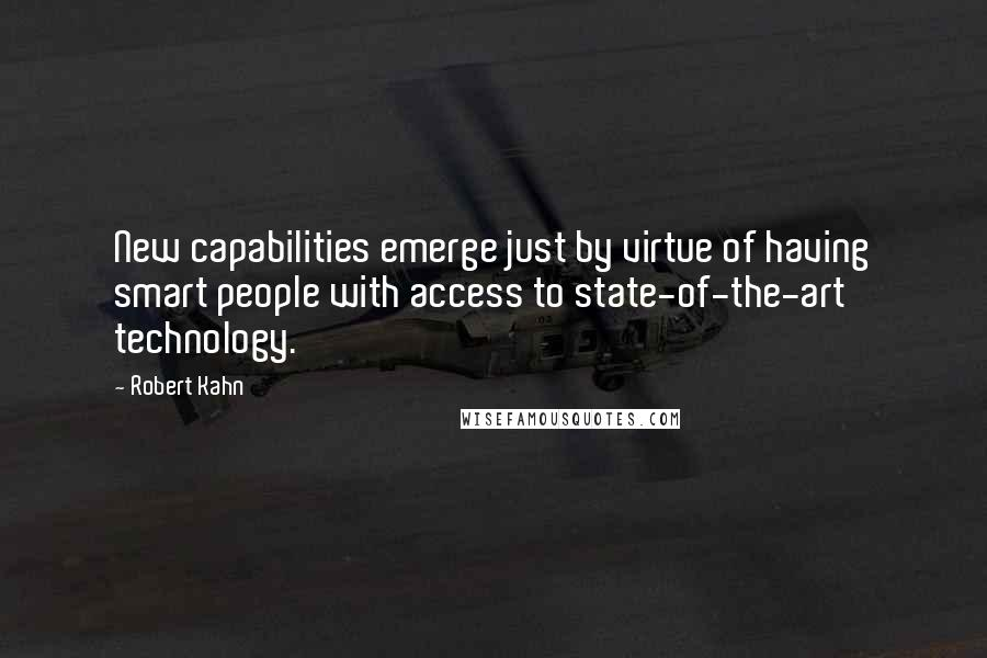 Robert Kahn quotes: New capabilities emerge just by virtue of having smart people with access to state-of-the-art technology.