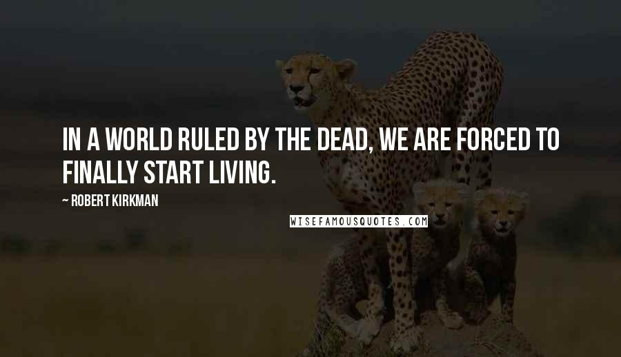 Robert Kirkman quotes: In a world ruled by the dead, we are forced to finally start living.