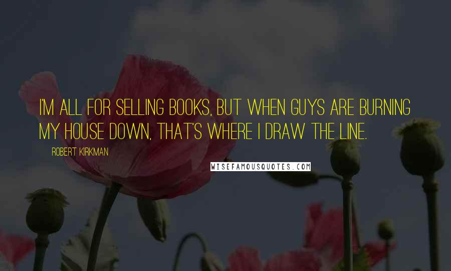 Robert Kirkman quotes: I'm all for selling books, but when guys are burning my house down, that's where I draw the line.
