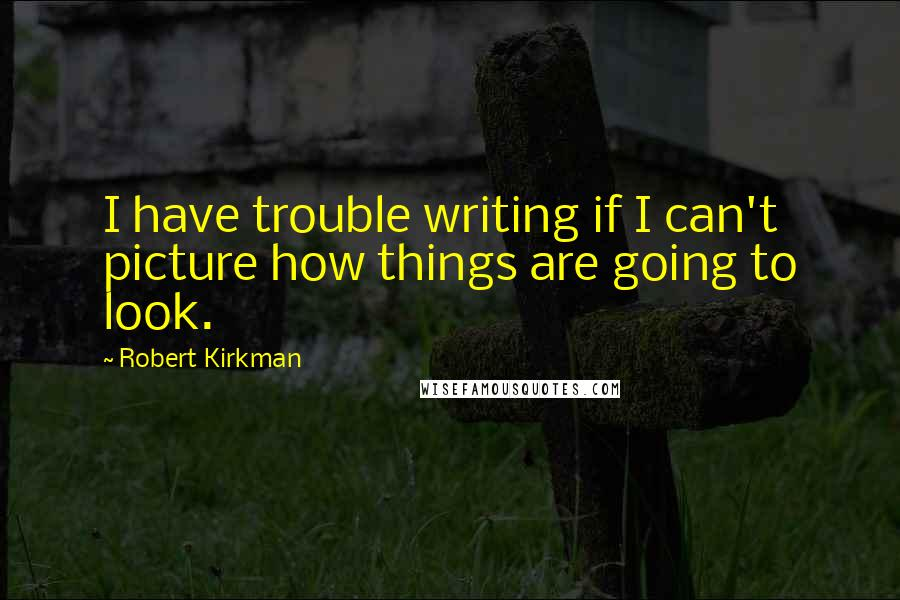 Robert Kirkman quotes: I have trouble writing if I can't picture how things are going to look.
