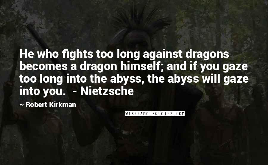 Robert Kirkman quotes: He who fights too long against dragons becomes a dragon himself; and if you gaze too long into the abyss, the abyss will gaze into you. - Nietzsche