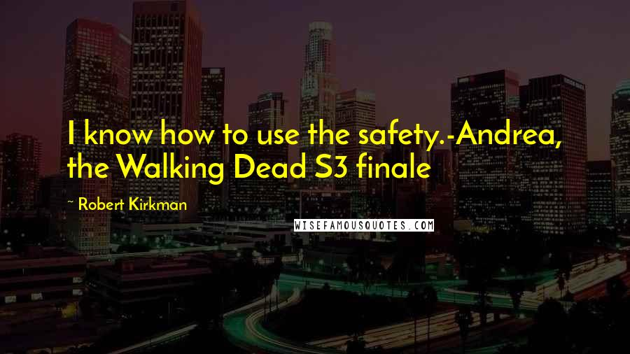 Robert Kirkman quotes: I know how to use the safety.-Andrea, the Walking Dead S3 finale