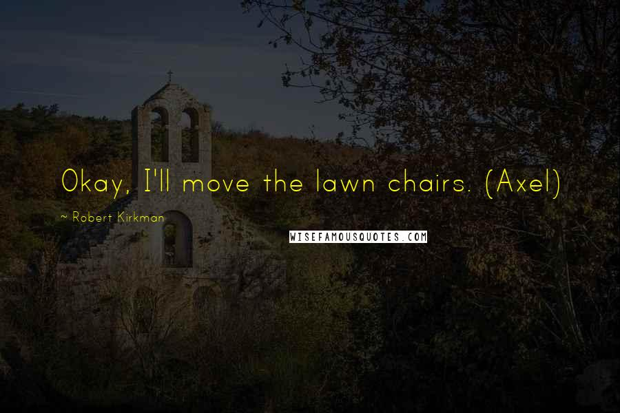 Robert Kirkman quotes: Okay, I'll move the lawn chairs. (Axel)