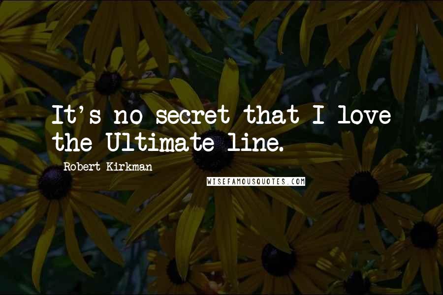 Robert Kirkman quotes: It's no secret that I love the Ultimate line.