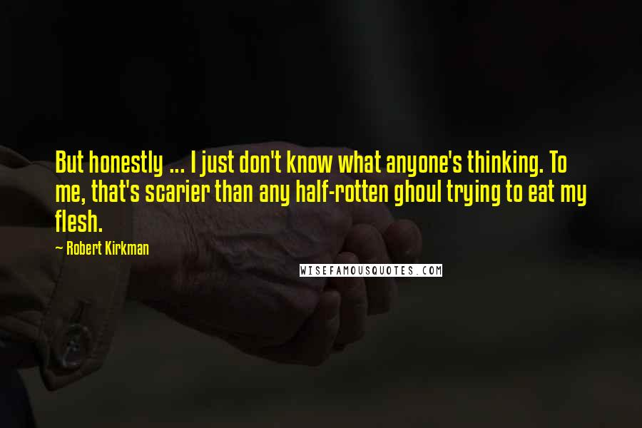 Robert Kirkman quotes: But honestly ... I just don't know what anyone's thinking. To me, that's scarier than any half-rotten ghoul trying to eat my flesh.